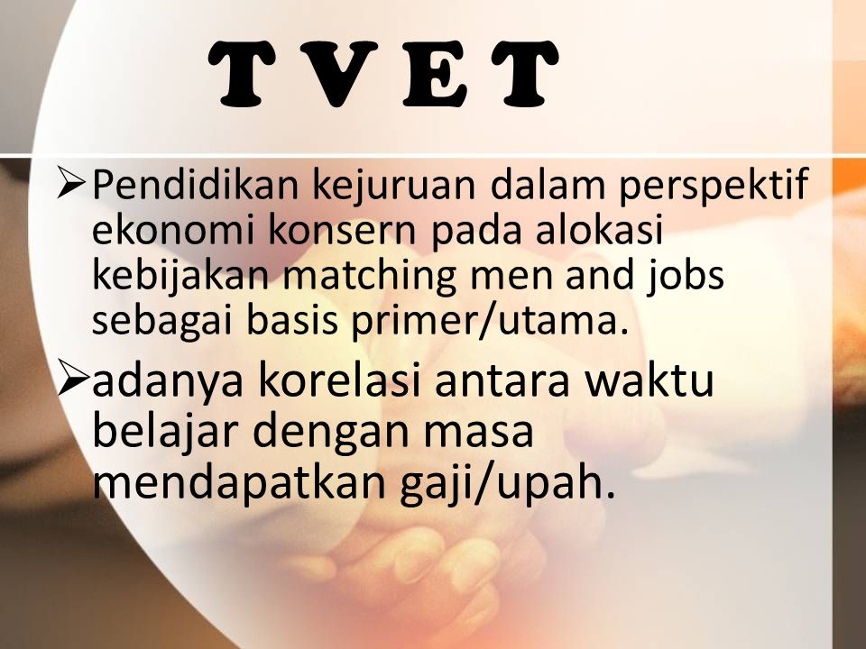 T V E T Pendidikan kejuruan dalam perspektif ekonomi konsern pada alokasi kebijakan matching men and jobs sebagai basis primer/utama.