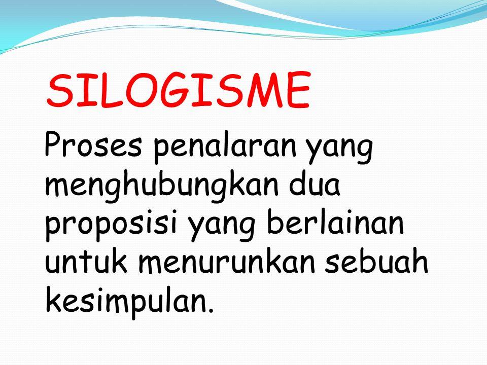 SILOGISME Proses penalaran yang menghubungkan dua proposisi yang berlainan untuk menurunkan sebuah kesimpulan.