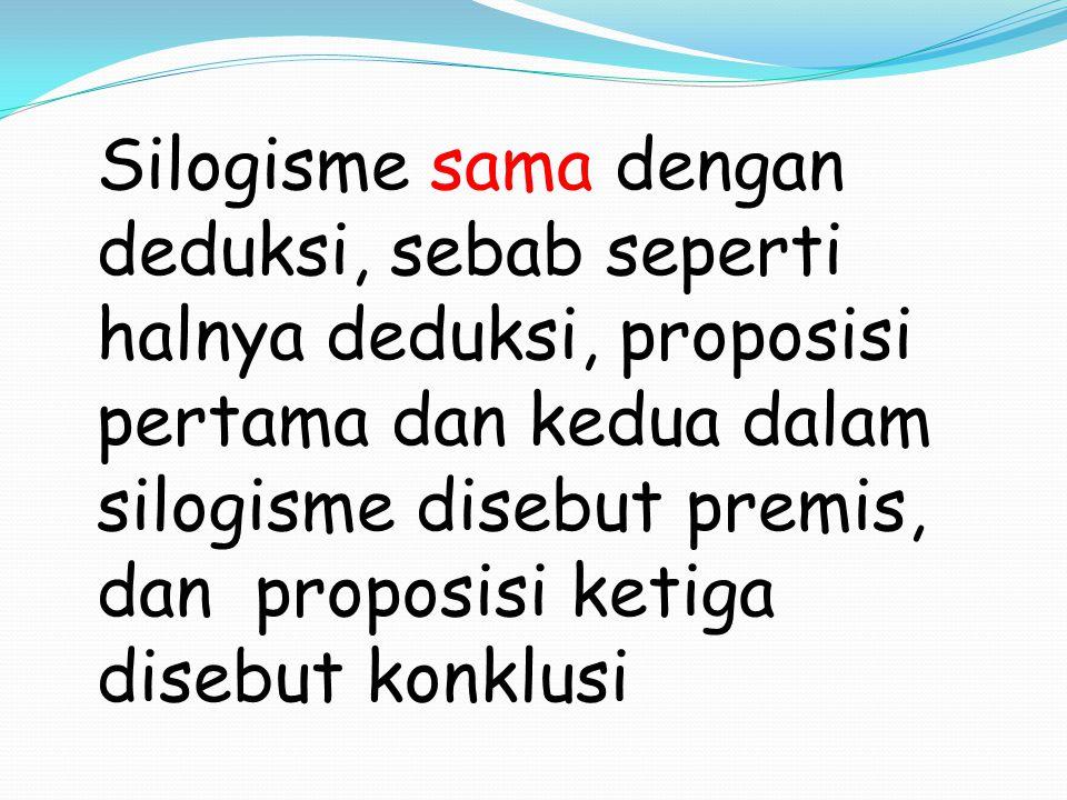 Silogisme sama dengan deduksi, sebab seperti halnya deduksi, proposisi pertama dan kedua dalam silogisme disebut premis, dan proposisi ketiga disebut konklusi