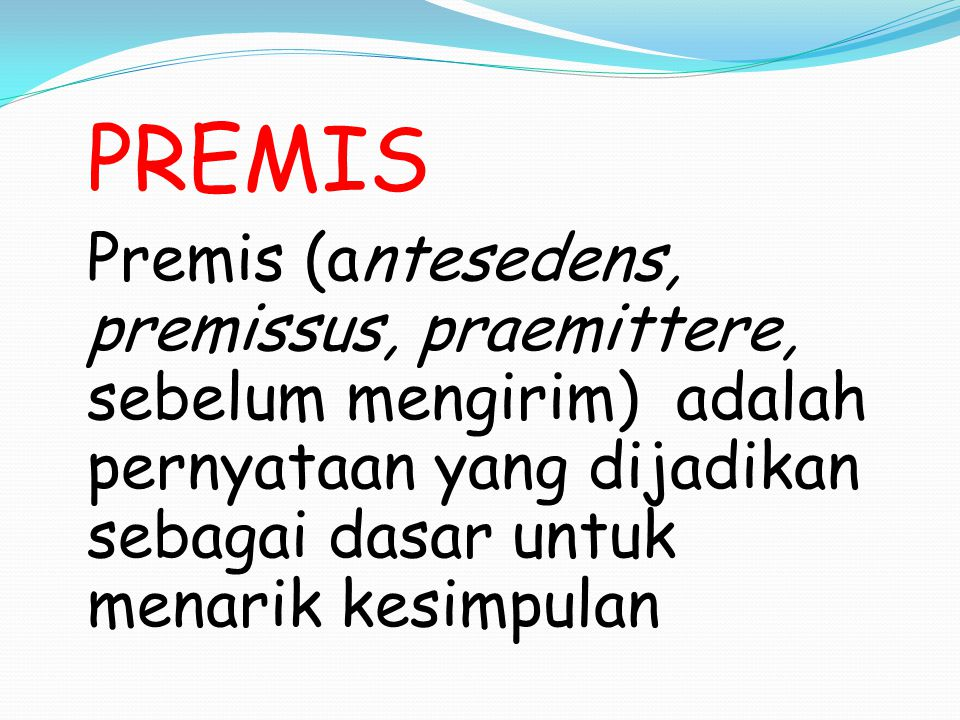 PREMIS Premis (antesedens, premissus, praemittere, sebelum mengirim) adalah pernyataan yang dijadikan sebagai dasar untuk menarik kesimpulan.