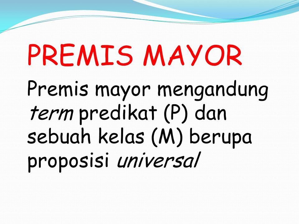 PREMIS MAYOR Premis mayor mengandung term predikat (P) dan sebuah kelas (M) berupa proposisi universal.