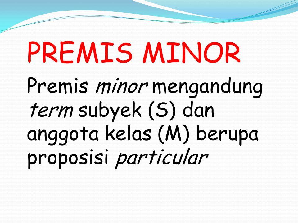 PREMIS MINOR Premis minor mengandung term subyek (S) dan anggota kelas (M) berupa proposisi particular.