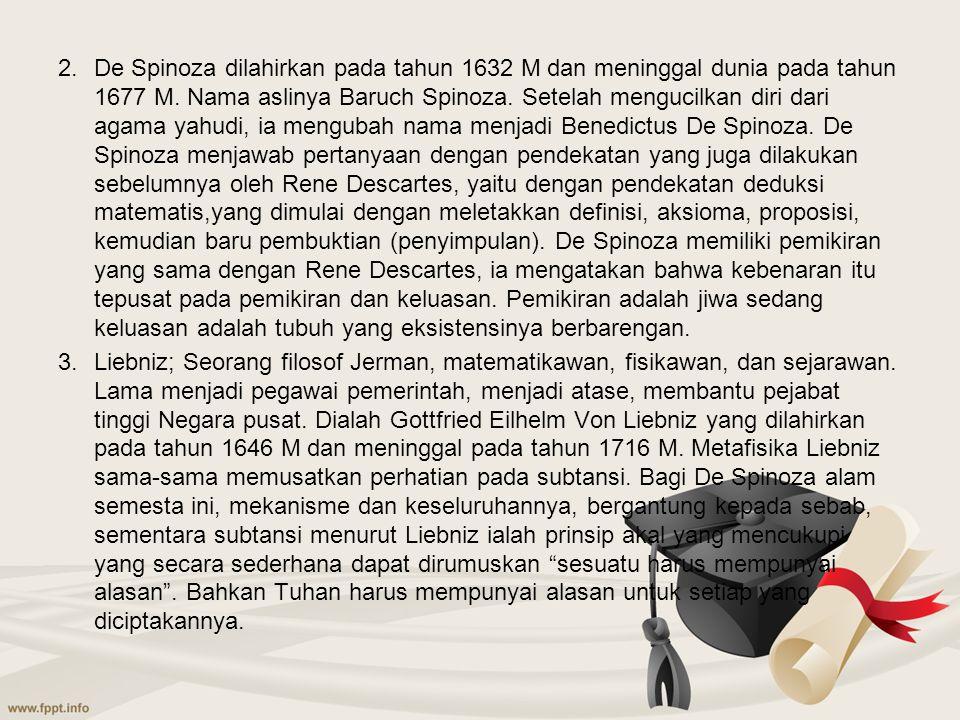 De Spinoza dilahirkan pada tahun 1632 M dan meninggal dunia pada tahun 1677 M. Nama aslinya Baruch Spinoza. Setelah mengucilkan diri dari agama yahudi, ia mengubah nama menjadi Benedictus De Spinoza. De Spinoza menjawab pertanyaan dengan pendekatan yang juga dilakukan sebelumnya oleh Rene Descartes, yaitu dengan pendekatan deduksi matematis,yang dimulai dengan meletakkan definisi, aksioma, proposisi, kemudian baru pembuktian (penyimpulan). De Spinoza memiliki pemikiran yang sama dengan Rene Descartes, ia mengatakan bahwa kebenaran itu tepusat pada pemikiran dan keluasan. Pemikiran adalah jiwa sedang keluasan adalah tubuh yang eksistensinya berbarengan.