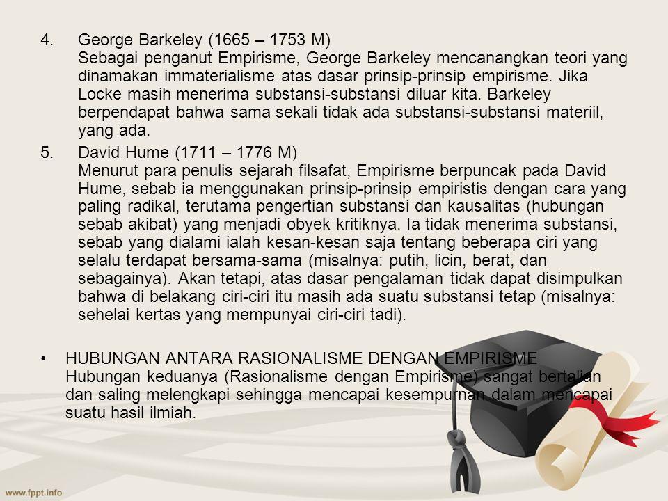 George Barkeley (1665 – 1753 M) Sebagai penganut Empirisme, George Barkeley mencanangkan teori yang dinamakan immaterialisme atas dasar prinsip-prinsip empirisme. Jika Locke masih menerima substansi-substansi diluar kita. Barkeley berpendapat bahwa sama sekali tidak ada substansi-substansi materiil, yang ada.