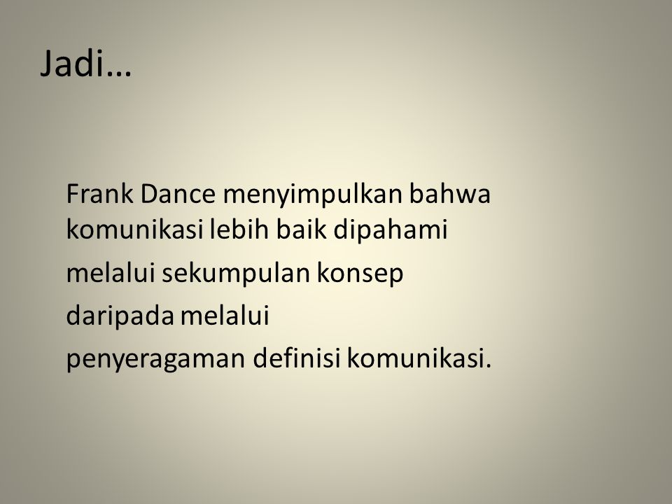 Jadi… Frank Dance menyimpulkan bahwa komunikasi lebih baik dipahami