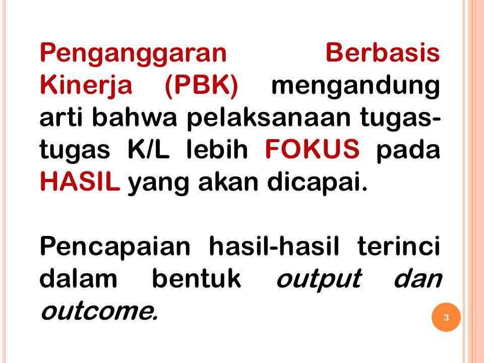 Penganggaran Berbasis Kinerja (PBK) mengandung arti bahwa pelaksanaan tugas-tugas K/L lebih FOKUS pada HASIL yang akan dicapai.