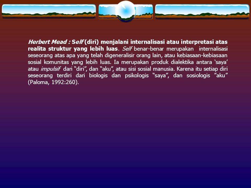 Herbert Mead : Self (diri) menjalani internalisasi atau interpretasi atas realita struktur yang lebih luas. Self benar-benar merupakan internalisasi seseorang atas apa yang telah digeneralisir orang lain, atau kebiasaan-kebiasaan sosial komunitas yang lebih luas. Ia merupakan produk dialektika antara 'saya' atau impulsif dari diri , dan aku , atau sisi sosial manusia. Karena itu setiap diri seseorang terdiri dari biologis dan psikologis saya , dan sosiologis aku (Paloma, 1992:260).
