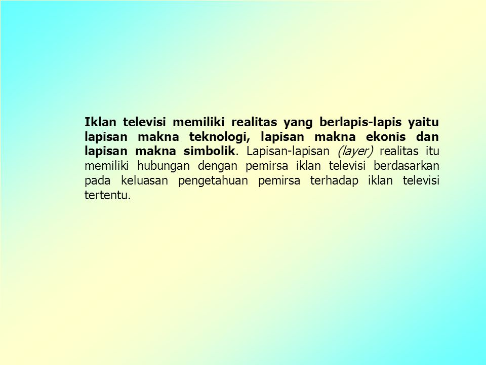 Iklan televisi memiliki realitas yang berlapis-lapis yaitu lapisan makna teknologi, lapisan makna ekonis dan lapisan makna simbolik.