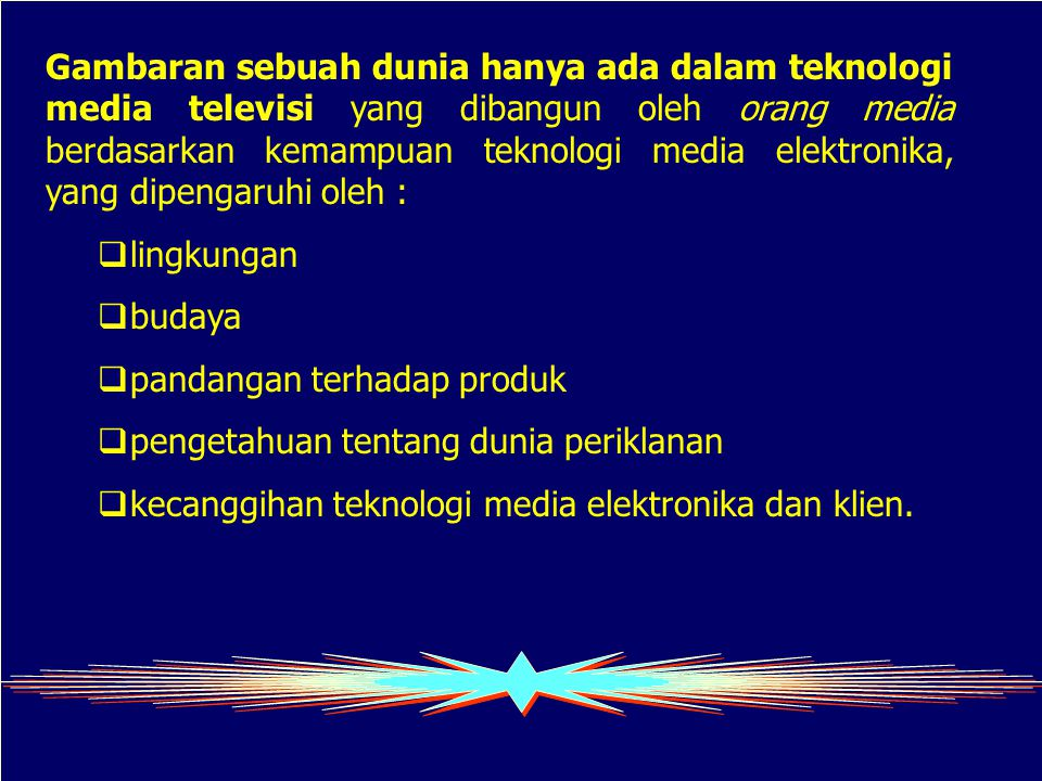 Gambaran sebuah dunia hanya ada dalam teknologi media televisi yang dibangun oleh orang media berdasarkan kemampuan teknologi media elektronika, yang dipengaruhi oleh :