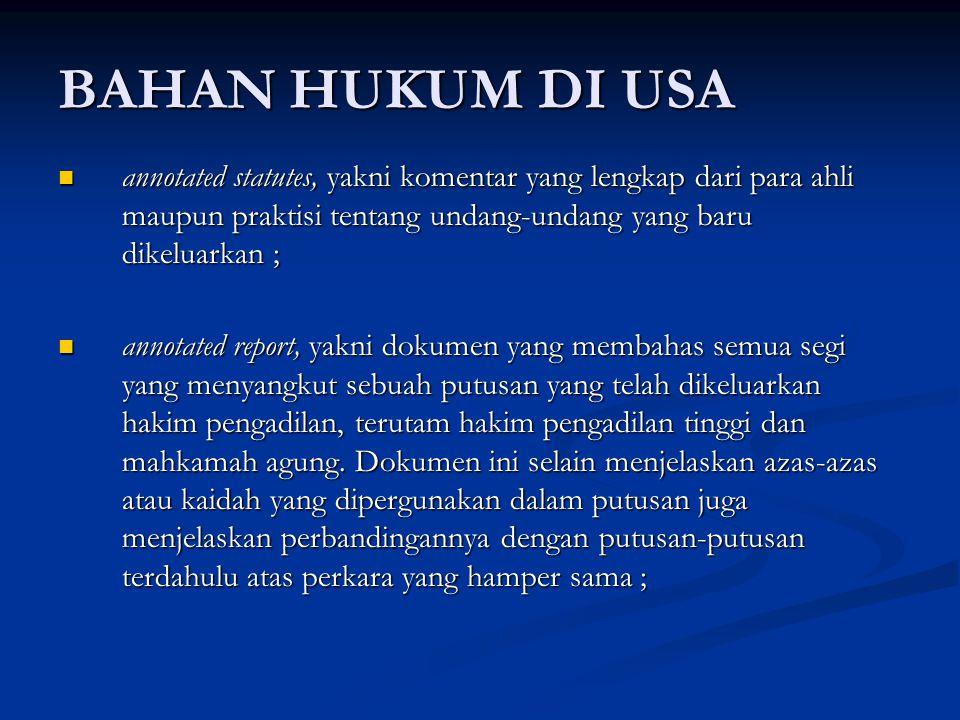 BAHAN HUKUM DI USA annotated statutes, yakni komentar yang lengkap dari para ahli maupun praktisi tentang undang-undang yang baru dikeluarkan ;