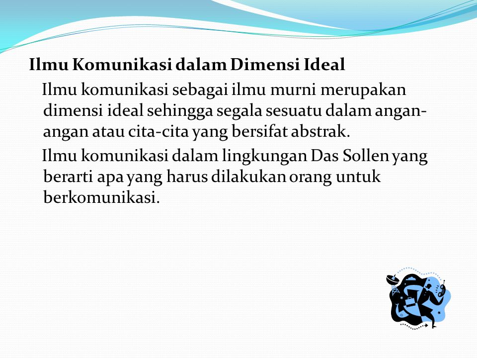 Ilmu Komunikasi dalam Dimensi Ideal Ilmu komunikasi sebagai ilmu murni merupakan dimensi ideal sehingga segala sesuatu dalam angan-angan atau cita-cita yang bersifat abstrak.