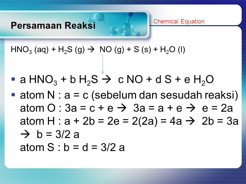 Persamaan Reaksi Chemical Equation. HNO3 (aq) + H2S (g)  NO (g) + S (s) + H2O (l) a HNO3 + b H2S  c NO + d S + e H2O.