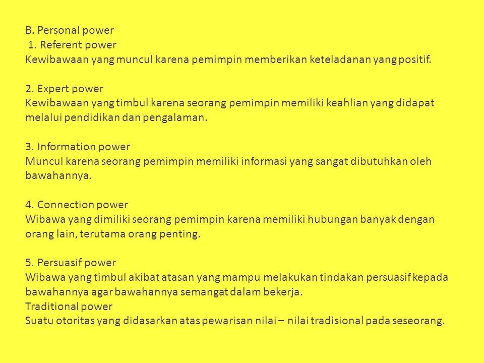 B. Personal power 1. Referent power. Kewibawaan yang muncul karena pemimpin memberikan keteladanan yang positif.