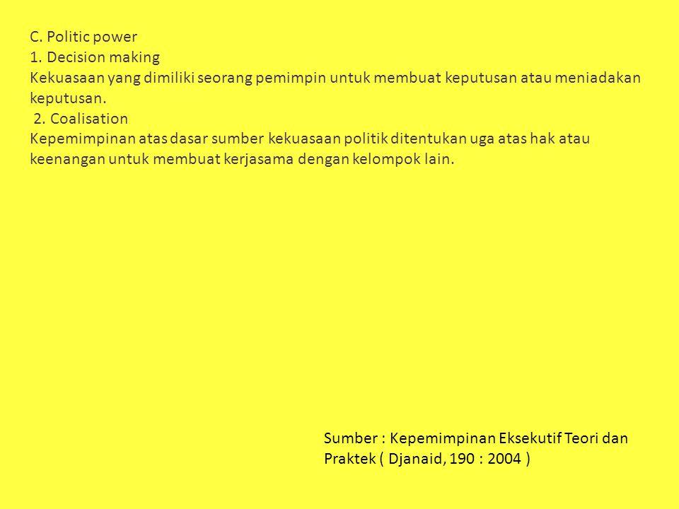 C. Politic power 1. Decision making. Kekuasaan yang dimiliki seorang pemimpin untuk membuat keputusan atau meniadakan keputusan.