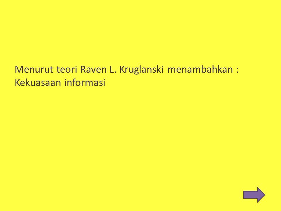 Menurut teori Raven L. Kruglanski menambahkan :