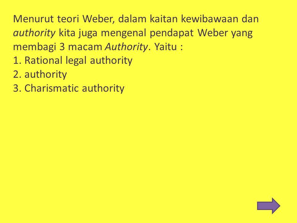 Menurut teori Weber, dalam kaitan kewibawaan dan authority kita juga mengenal pendapat Weber yang membagi 3 macam Authority. Yaitu :