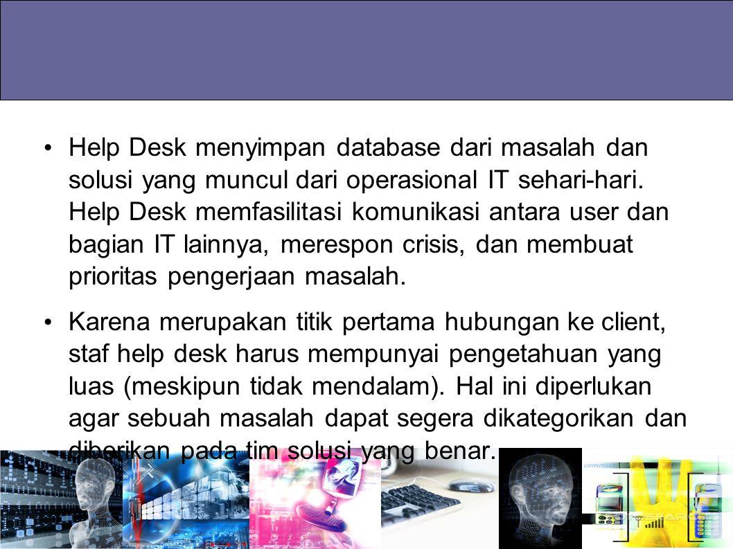 Help Desk menyimpan database dari masalah dan solusi yang muncul dari operasional IT sehari-hari. Help Desk memfasilitasi komunikasi antara user dan bagian IT lainnya, merespon crisis, dan membuat prioritas pengerjaan masalah.