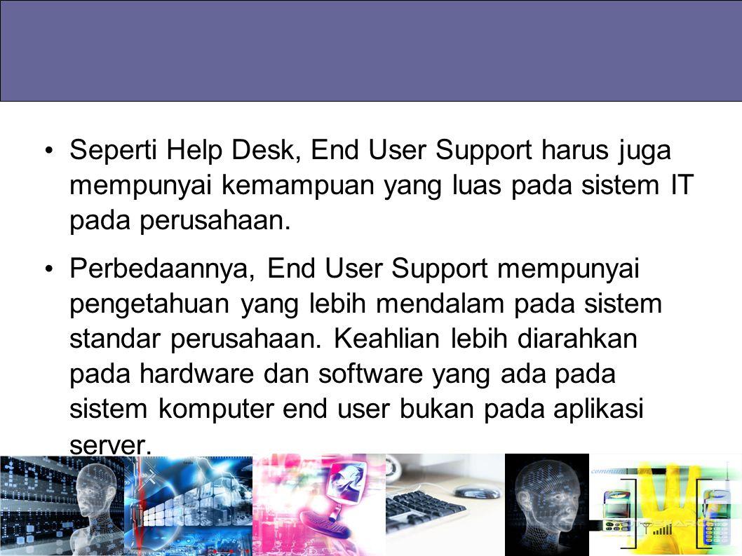 Seperti Help Desk, End User Support harus juga mempunyai kemampuan yang luas pada sistem IT pada perusahaan.