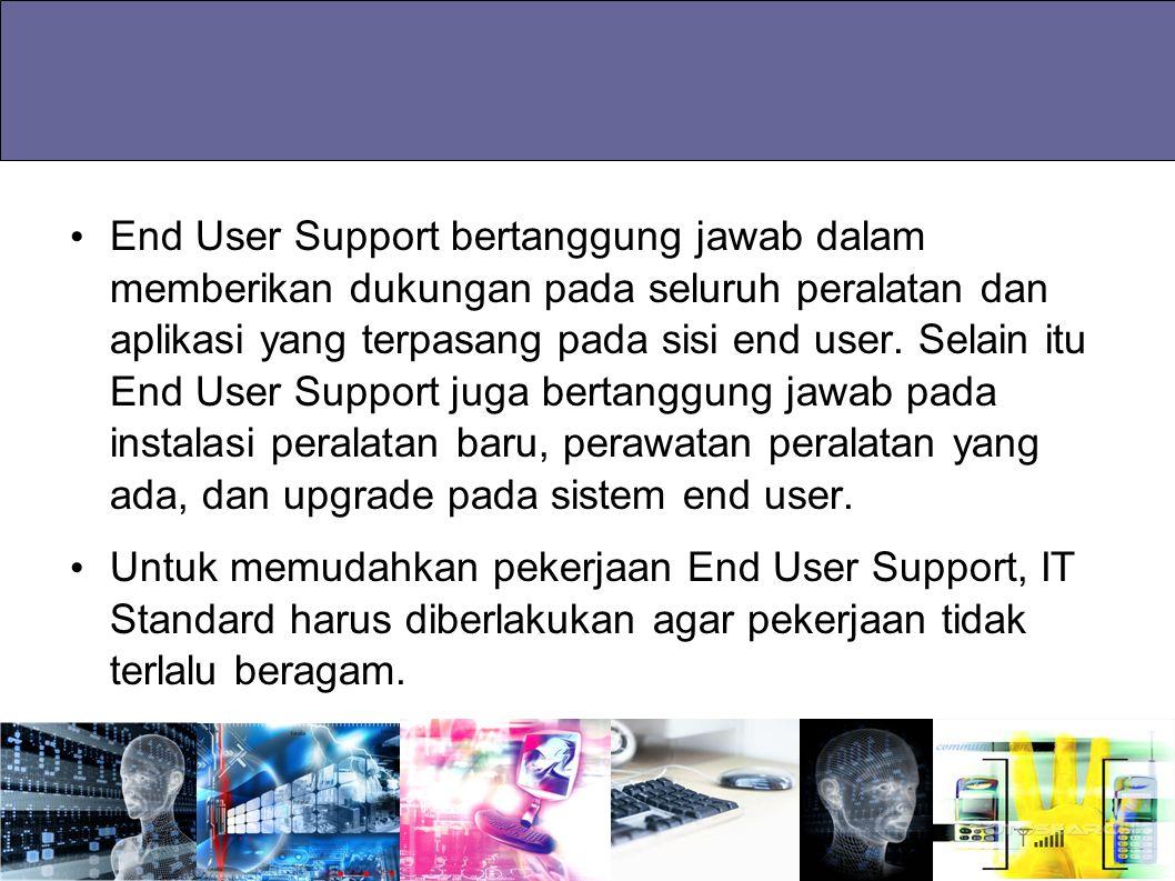 End User Support bertanggung jawab dalam memberikan dukungan pada seluruh peralatan dan aplikasi yang terpasang pada sisi end user. Selain itu End User Support juga bertanggung jawab pada instalasi peralatan baru, perawatan peralatan yang ada, dan upgrade pada sistem end user.
