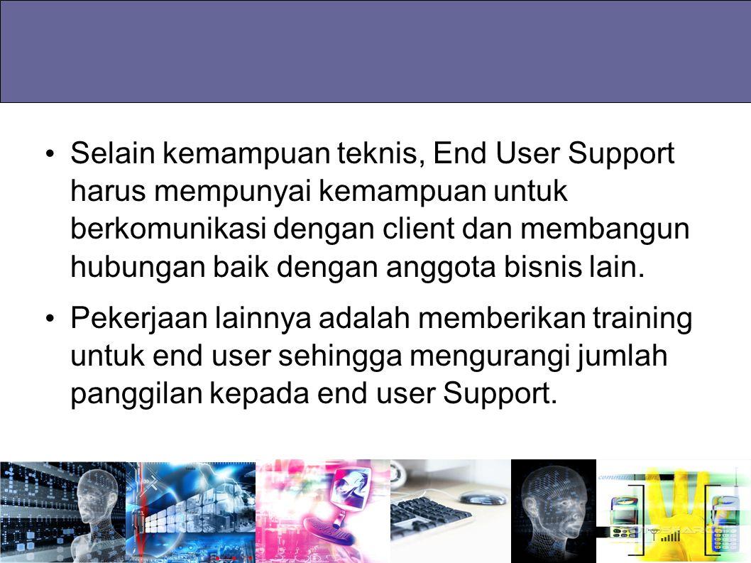 Selain kemampuan teknis, End User Support harus mempunyai kemampuan untuk berkomunikasi dengan client dan membangun hubungan baik dengan anggota bisnis lain.