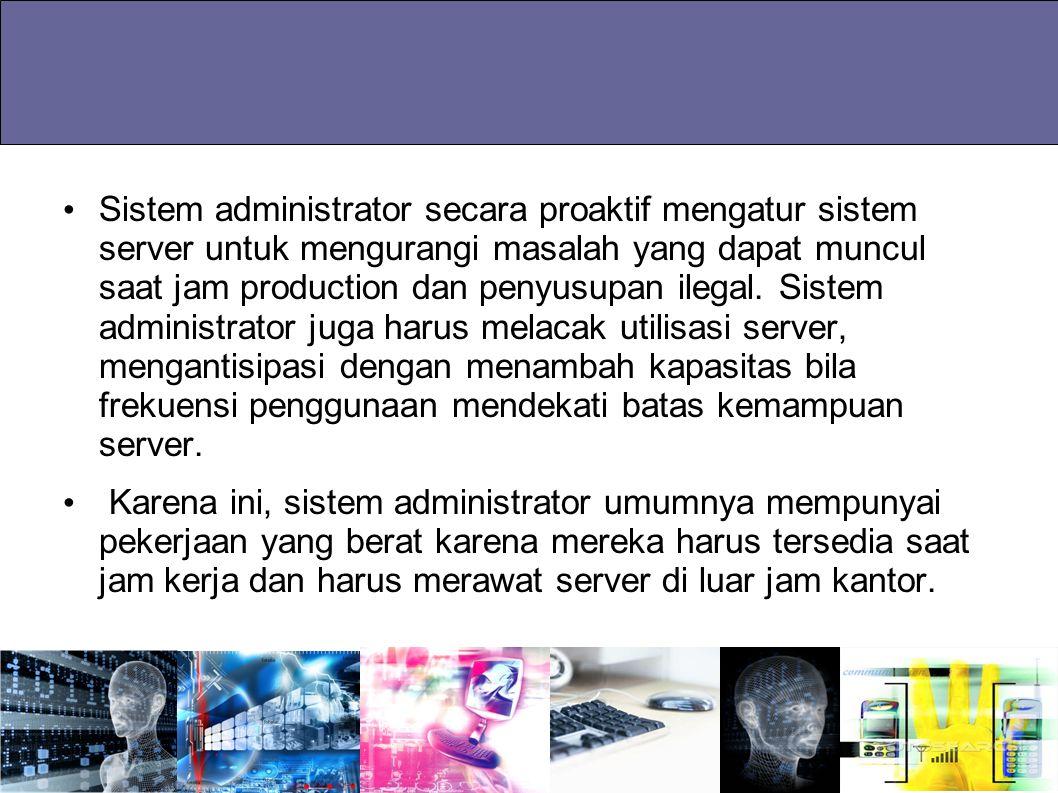 Sistem administrator secara proaktif mengatur sistem server untuk mengurangi masalah yang dapat muncul saat jam production dan penyusupan ilegal. Sistem administrator juga harus melacak utilisasi server, mengantisipasi dengan menambah kapasitas bila frekuensi penggunaan mendekati batas kemampuan server.