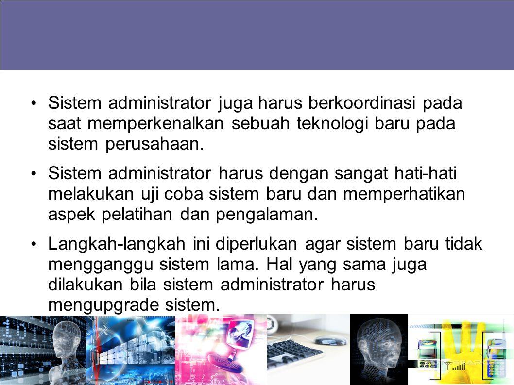 Sistem administrator juga harus berkoordinasi pada saat memperkenalkan sebuah teknologi baru pada sistem perusahaan.