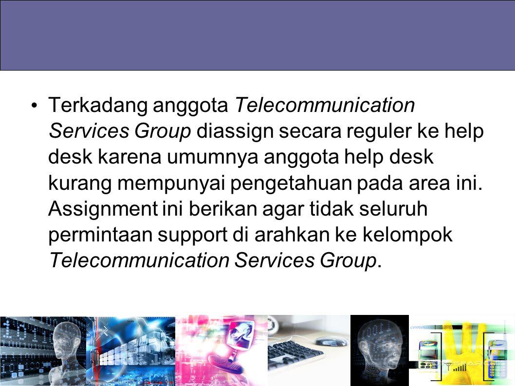 Terkadang anggota Telecommunication Services Group diassign secara reguler ke help desk karena umumnya anggota help desk kurang mempunyai pengetahuan pada area ini.