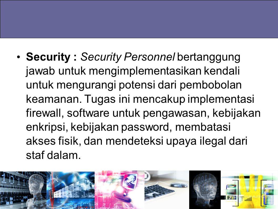 Security : Security Personnel bertanggung jawab untuk mengimplementasikan kendali untuk mengurangi potensi dari pembobolan keamanan.