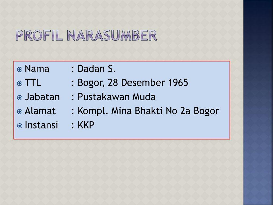 Profil Narasumber Nama : Dadan S. TTL : Bogor, 28 Desember 1965