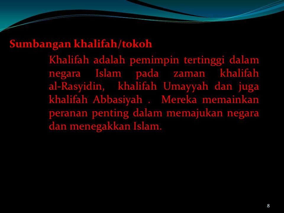 Sumbangan khalifah/tokoh Khalifah adalah pemimpin tertinggi dalam negara Islam pada zaman khalifah al-Rasyidin, khalifah Umayyah dan juga khalifah Abbasiyah . Mereka memainkan peranan penting dalam memajukan negara dan menegakkan Islam.