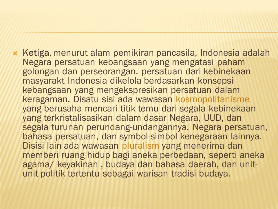 Ketiga, menurut alam pemikiran pancasila, Indonesia adalah Negara persatuan kebangsaan yang mengatasi paham golongan dan perseorangan.