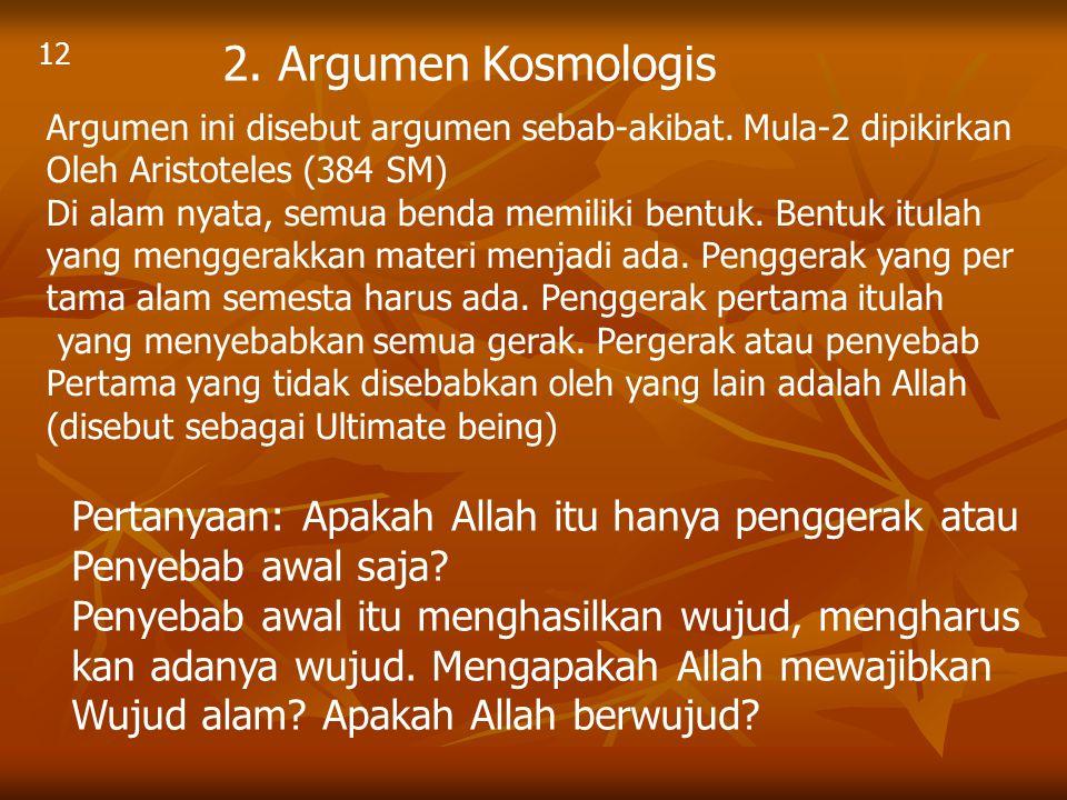 12 2. Argumen Kosmologis. Argumen ini disebut argumen sebab-akibat. Mula-2 dipikirkan. Oleh Aristoteles (384 SM)