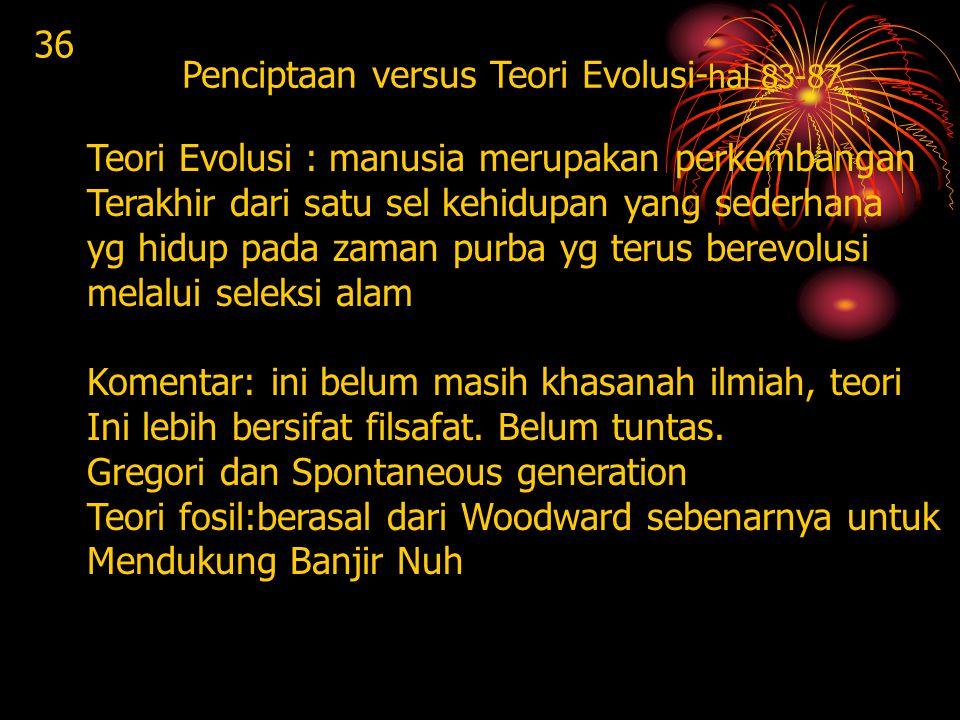 36 Penciptaan versus Teori Evolusi-hal 83-87. Teori Evolusi : manusia merupakan perkembangan. Terakhir dari satu sel kehidupan yang sederhana.