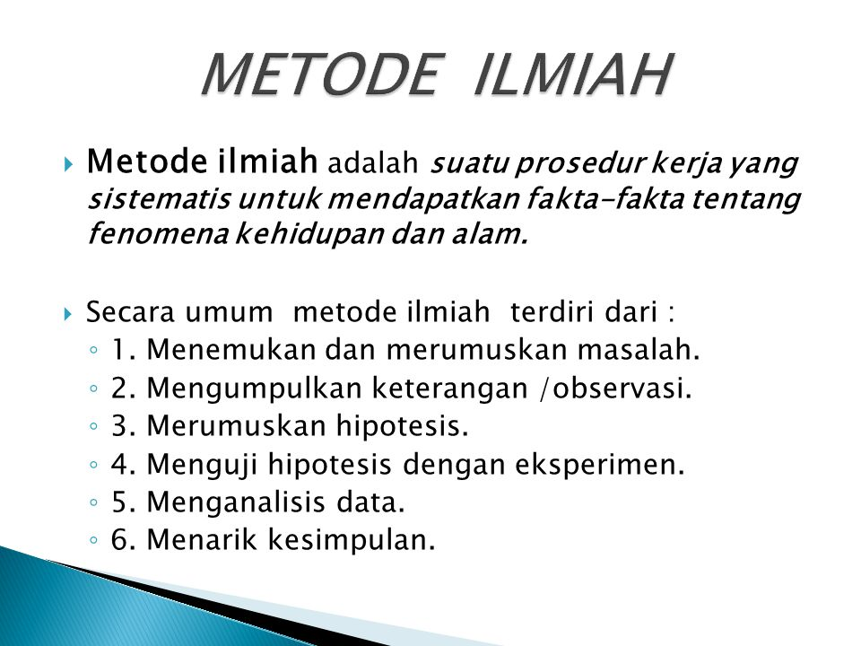 METODE ILMIAH Metode ilmiah adalah suatu prosedur kerja yang sistematis untuk mendapatkan fakta-fakta tentang fenomena kehidupan dan alam.