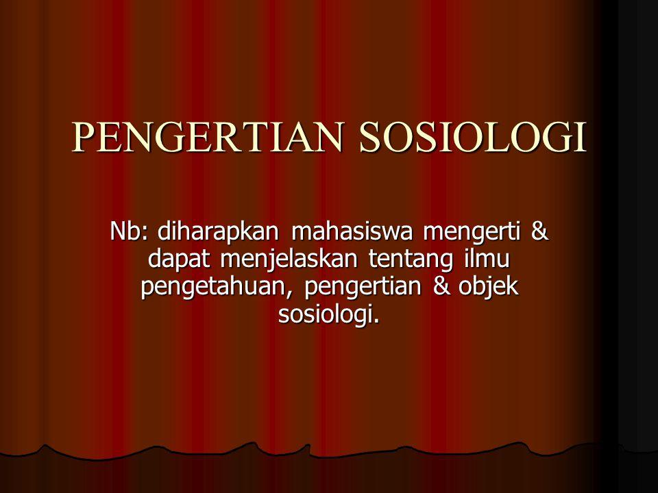 PENGERTIAN SOSIOLOGI Nb: diharapkan mahasiswa mengerti & dapat menjelaskan tentang ilmu pengetahuan, pengertian & objek sosiologi.
