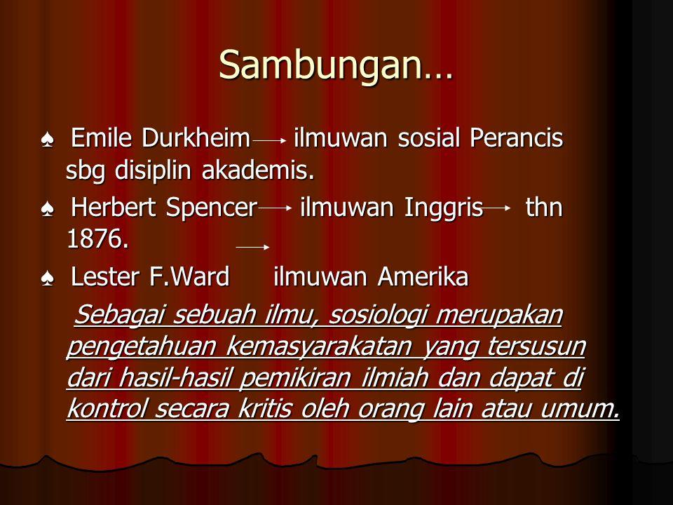 Sambungan… ♠ Emile Durkheim ilmuwan sosial Perancis sbg disiplin akademis. ♠ Herbert Spencer ilmuwan Inggris thn 1876.