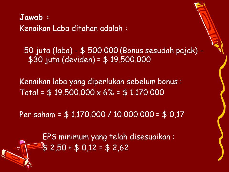 Jawab : Kenaikan Laba ditahan adalah : 50 juta (laba) - $ 500.000 (Bonus sesudah pajak) - $30 juta (deviden) = $ 19.500.000.