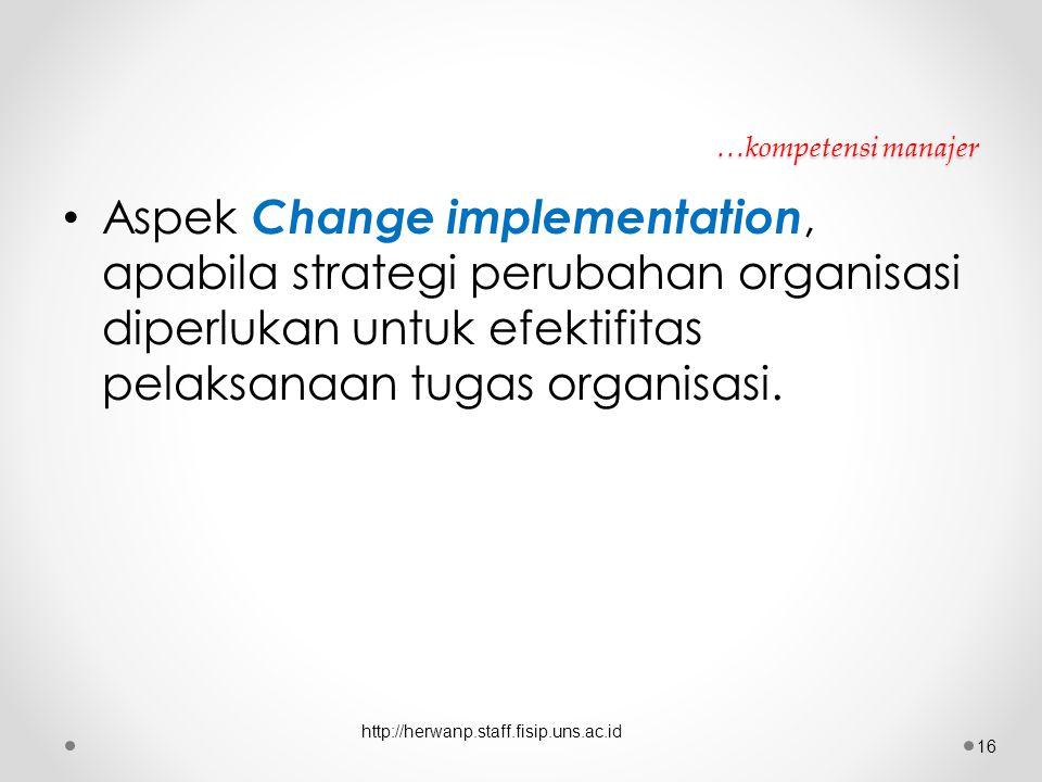…kompetensi manajer Aspek Change implementation, apabila strategi perubahan organisasi diperlukan untuk efektifitas pelaksanaan tugas organisasi.
