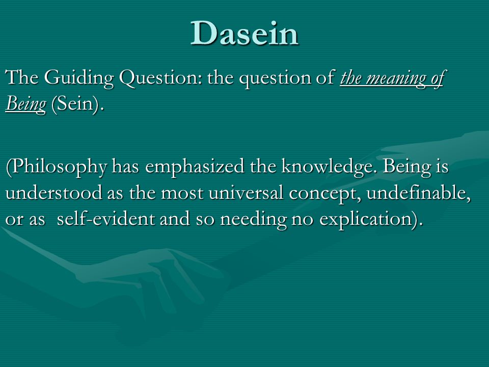 Dasein The Guiding Question: the question of the meaning of Being (Sein).