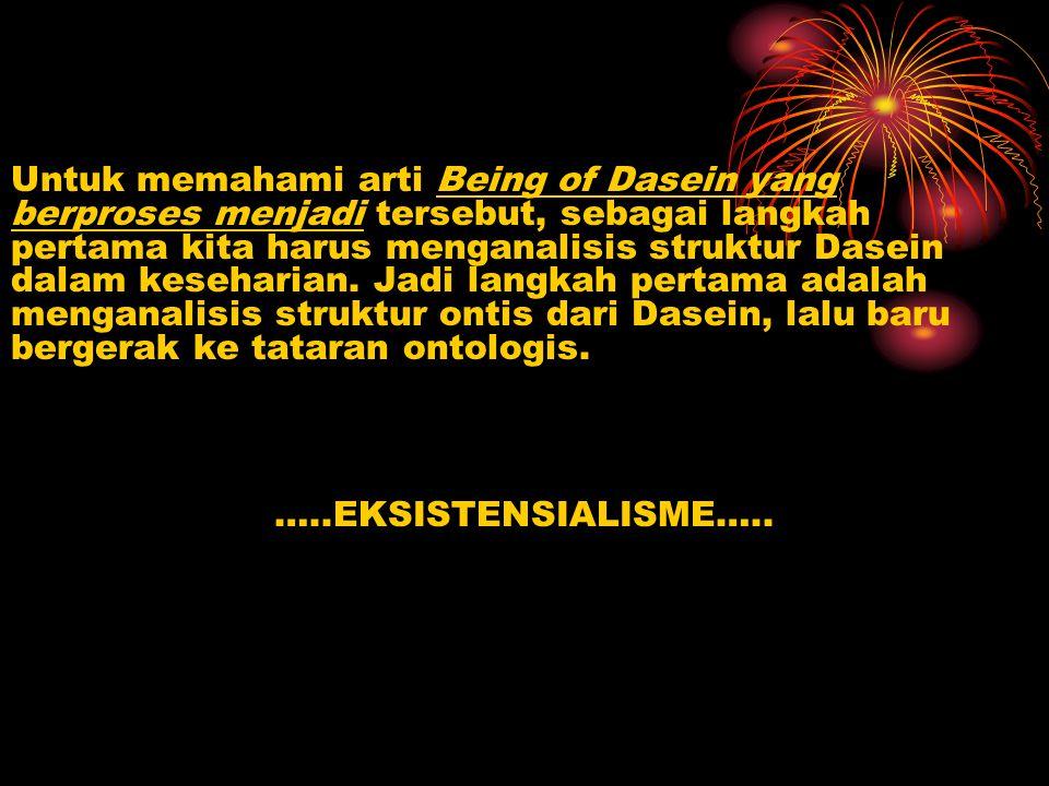 Untuk memahami arti Being of Dasein yang berproses menjadi tersebut, sebagai langkah pertama kita harus menganalisis struktur Dasein dalam keseharian. Jadi langkah pertama adalah menganalisis struktur ontis dari Dasein, lalu baru bergerak ke tataran ontologis.