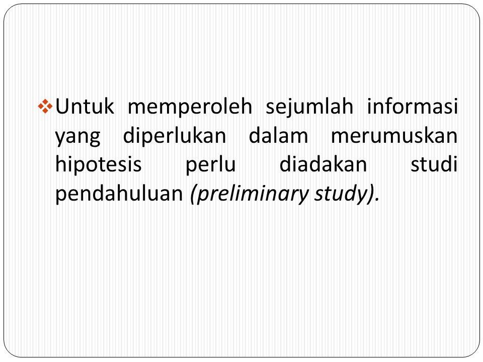 Untuk memperoleh sejumlah informasi yang diperlukan dalam merumuskan hipotesis perlu diadakan studi pendahuluan (preliminary study).