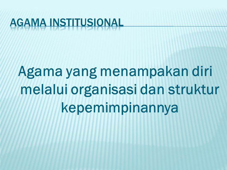 Agama institusional Agama yang menampakan diri melalui organisasi dan struktur kepemimpinannya