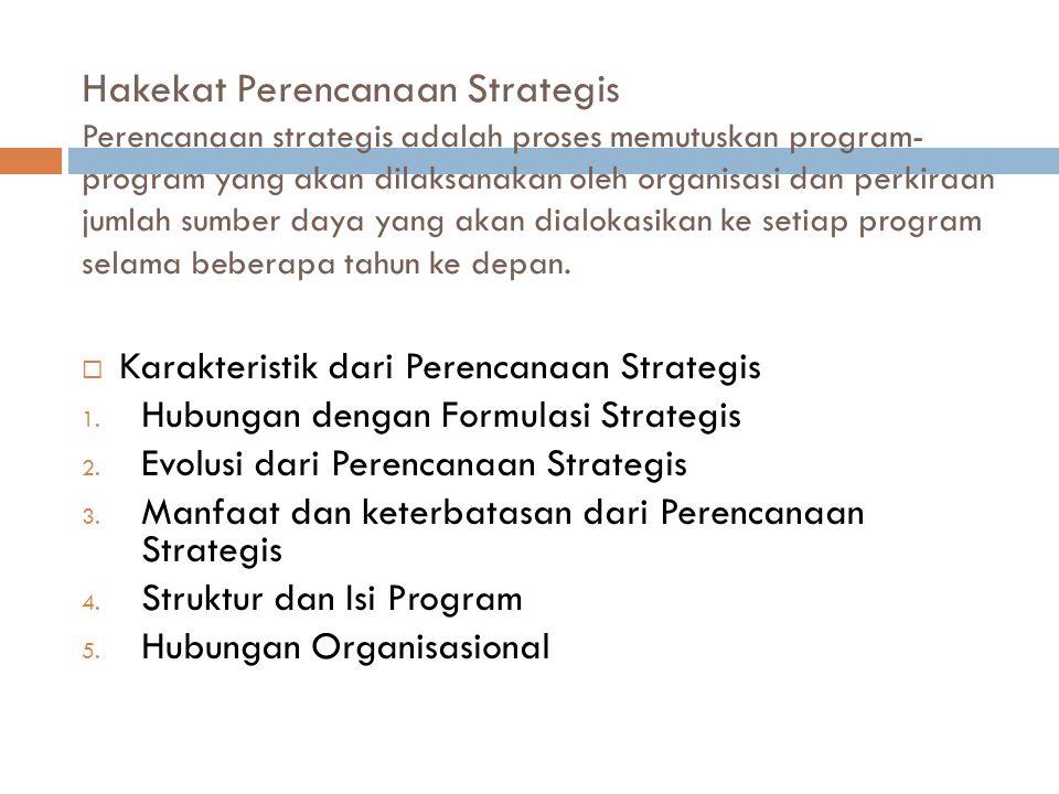 Hakekat Perencanaan Strategis Perencanaan strategis adalah proses memutuskan program-program yang akan dilaksanakan oleh organisasi dan perkiraan jumlah sumber daya yang akan dialokasikan ke setiap program selama beberapa tahun ke depan.