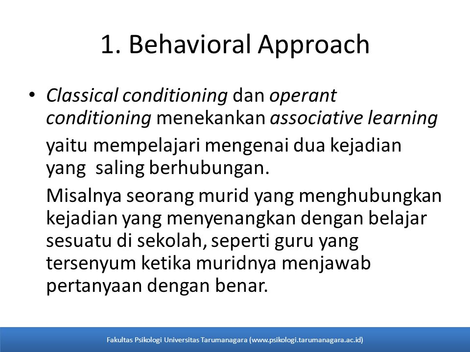 1. Behavioral Approach Classical conditioning dan operant conditioning menekankan associative learning.