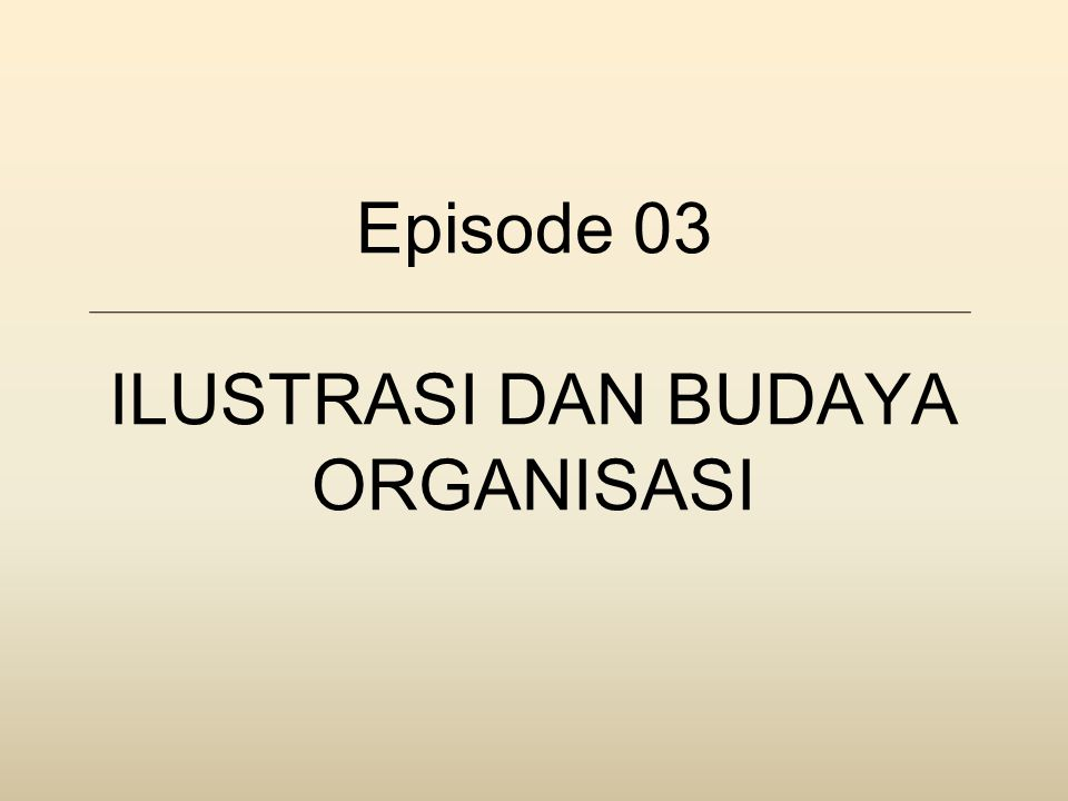 Episode 03 ILUSTRASI DAN BUDAYA ORGANISASI