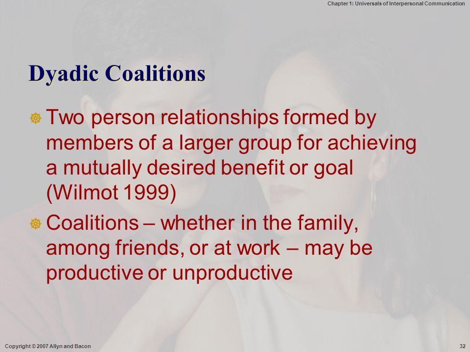 Dyadic Coalitions Two person relationships formed by members of a larger group for achieving a mutually desired benefit or goal (Wilmot 1999)
