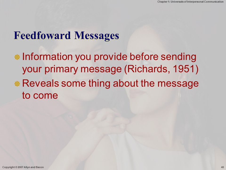 Feedfoward Messages Information you provide before sending your primary message (Richards, 1951) Reveals some thing about the message to come.