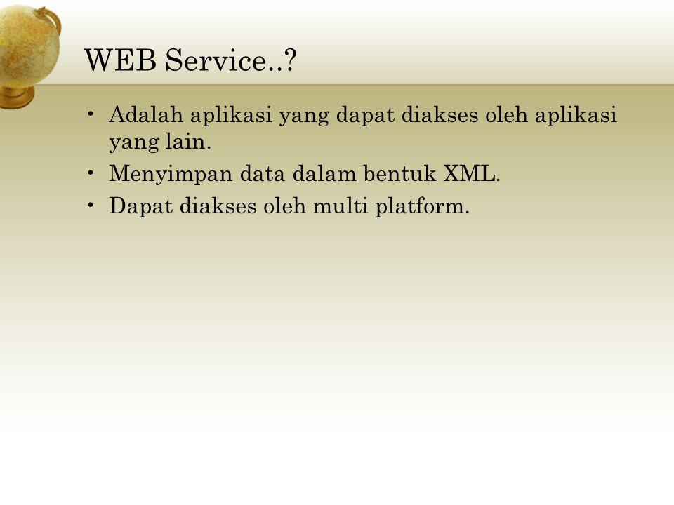 WEB Service.. Adalah aplikasi yang dapat diakses oleh aplikasi yang lain. Menyimpan data dalam bentuk XML.