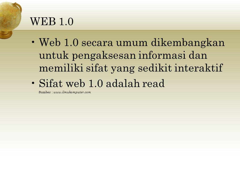 WEB 1.0 Web 1.0 secara umum dikembangkan untuk pengaksesan informasi dan memiliki sifat yang sedikit interaktif.