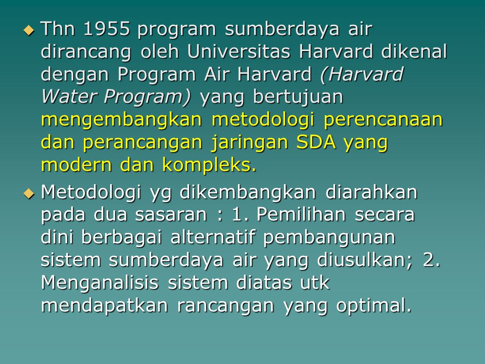 Thn 1955 program sumberdaya air dirancang oleh Universitas Harvard dikenal dengan Program Air Harvard (Harvard Water Program) yang bertujuan mengembangkan metodologi perencanaan dan perancangan jaringan SDA yang modern dan kompleks.